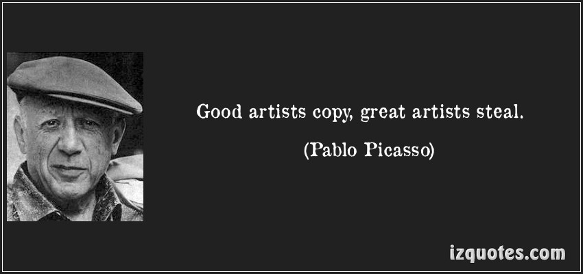 Good Artists Copy, Great Artists Steal - Pablo Picasso