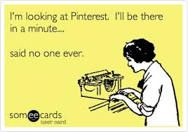 I'm looking at pinterest, I'll be there in a minute: Said no one ever
